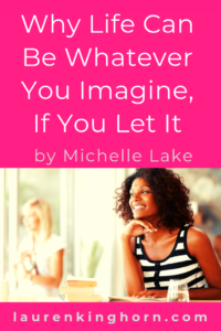 Is your life how you imagined it would be? Inspiration from Michelle Lake, Poet and Published Author. #LifeCanBeWhateverYouImagine