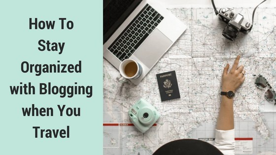 How To Stay Organized Blogging when You Travel